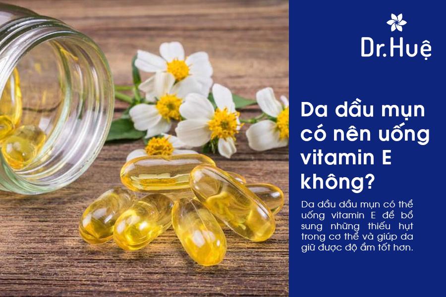 Da dầu có nên dùng vitamin E hay không?