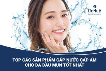 [TOP] Các sản phẩm cấp nước cấp ẩm cho da dầu mụn tốt nhất